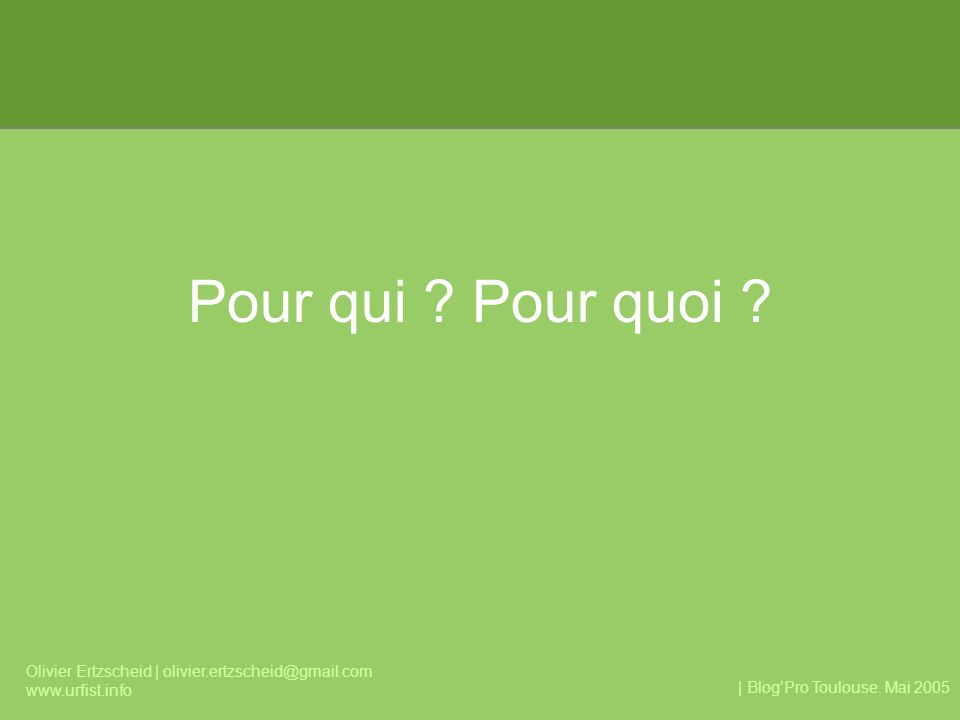 | BlogPro Toulouse. Mai 2005 Olivier Ertzscheid | olivier.ertzscheid@gmail.com www.urfist.info Pour qui ? Pour quoi ?