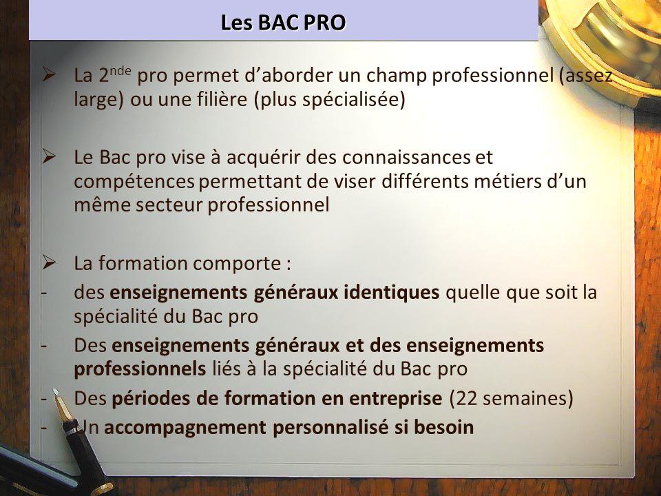 Les BAC PRO La 2 nde pro permet daborder un champ professionnel (assez large) ou une filière (plus spécialisée) Le Bac pro vise à acquérir des connais