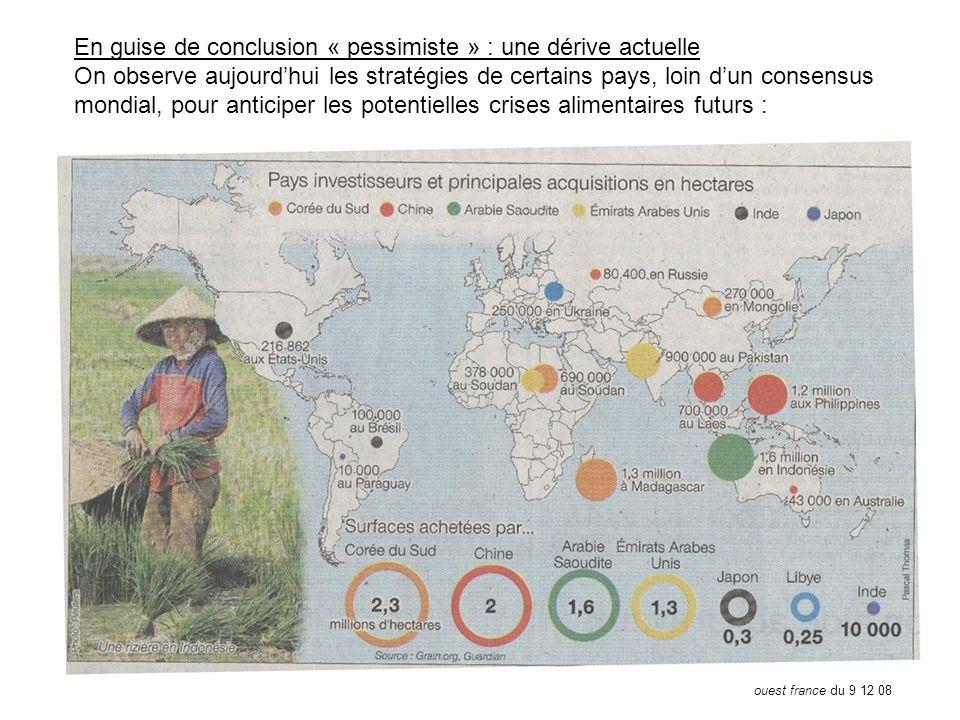 En guise de conclusion « pessimiste » : une dérive actuelle On observe aujourdhui les stratégies de certains pays, loin dun consensus mondial, pour anticiper les potentielles crises alimentaires futurs : ouest france du 9 12 08