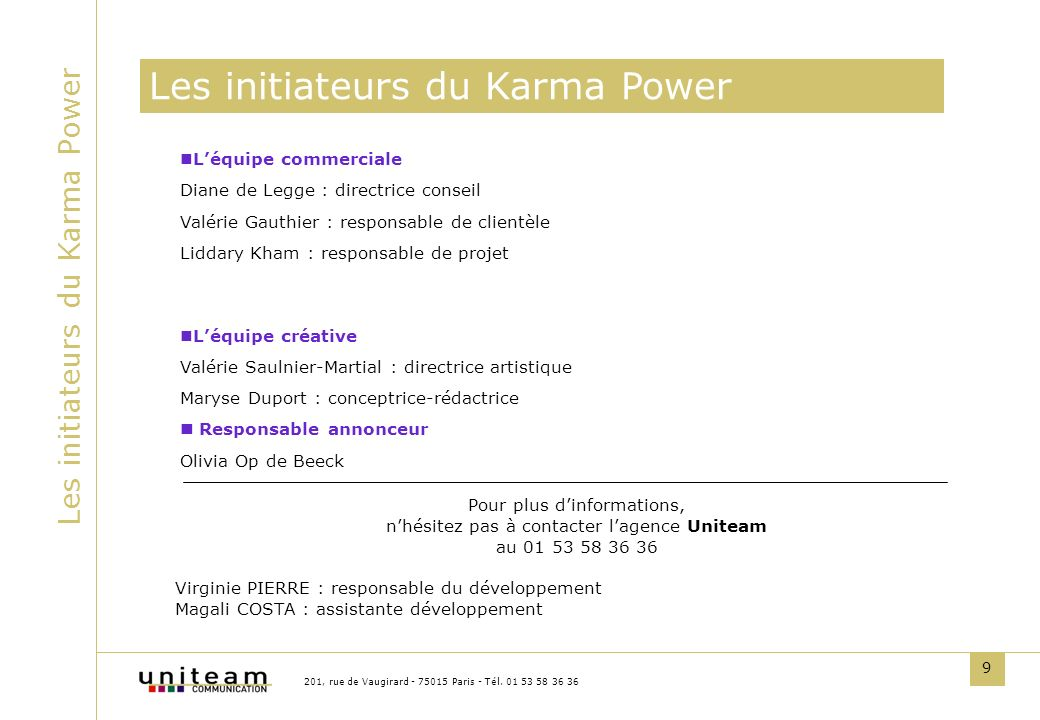 9 Les initiateurs du Karma Power 201, rue de Vaugirard - 75015 Paris - Tél. 01 53 58 36 36 Léquipe commerciale Diane de Legge : directrice conseil Val