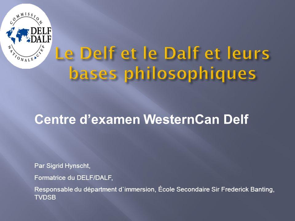 Le Delf et le Dalf et leurs bases philosophiques Centre dexamen WesternCan Delf Par Sigrid Hynscht, Formatrice du DELF/DALF, Responsable du départment