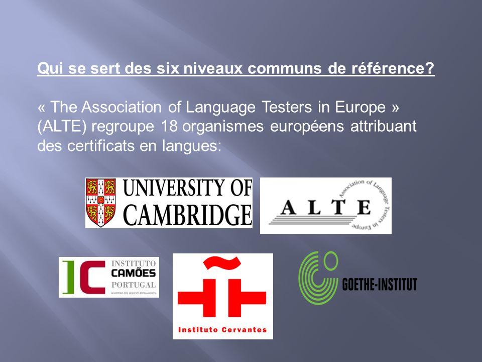 Qui se sert des six niveaux communs de référence? « The Association of Language Testers in Europe » (ALTE) regroupe 18 organismes européens attribuant