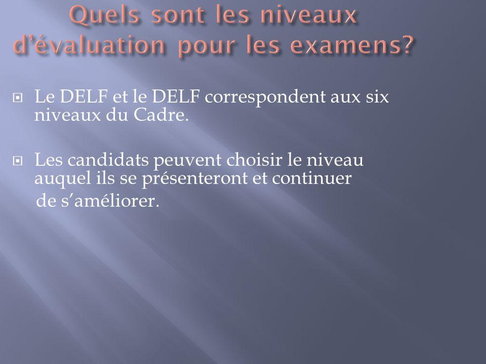 Le DELF et le DELF correspondent aux six niveaux du Cadre. Les candidats peuvent choisir le niveau auquel ils se présenteront et continuer de samélior