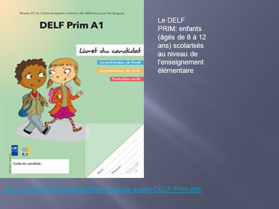 http://www.ciep.fr/en/delfdalf/exemples-de-sujets-DELF-Prim.php Le DELF PRIM: enfants (âgés de 8 à 12 ans) scolarisés au niveau de l'enseignement élém