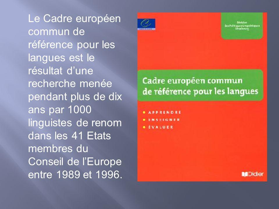 Le Cadre européen commun de référence pour les langues est le résultat dune recherche menée pendant plus de dix ans par 1000 linguistes de renom dans