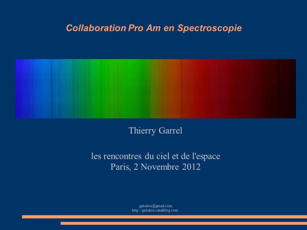 Collaboration Pro Am en Spectroscopie Thierry Garrel les rencontres du ciel et de l'espace Paris, 2 Novembre 2012 gabalou@gmail.com http://gabalou.can