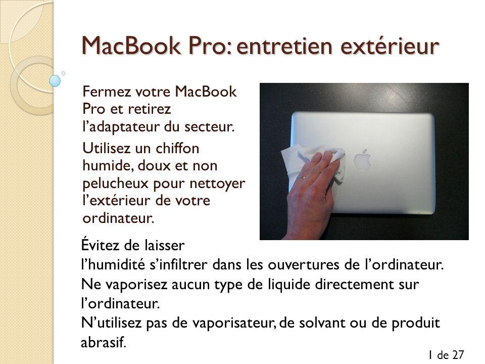 MacBook Pro: entretien extérieur Fermez votre MacBook Pro et retirez ladaptateur du secteur. Utilisez un chiffon humide, doux et non pelucheux pour ne
