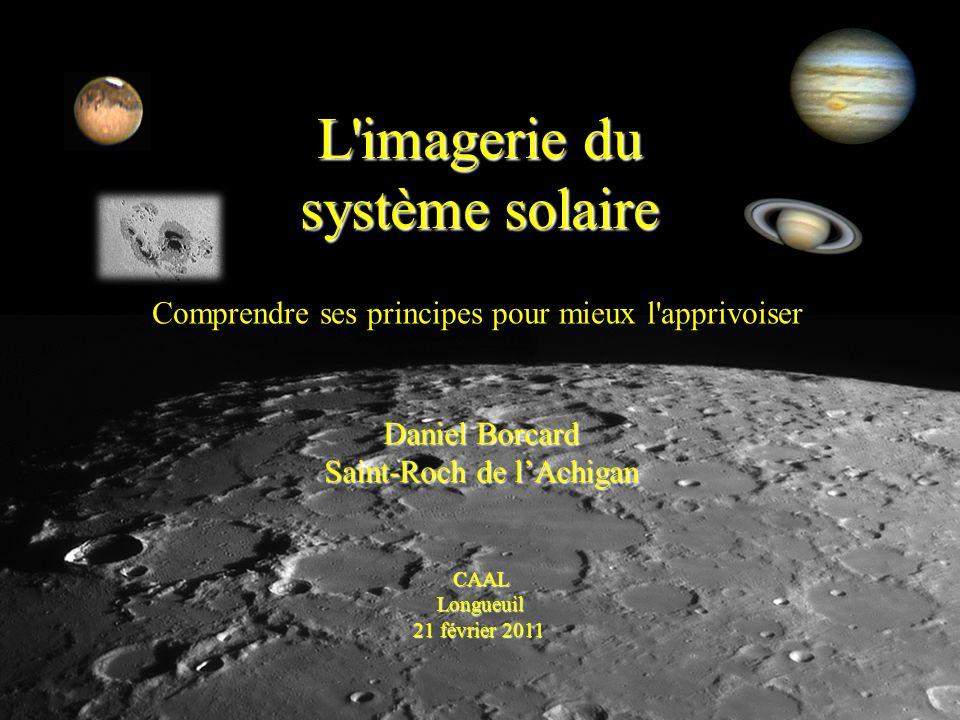 L imagerie du système solaire Daniel Borcard Saint-Roch de lAchigan CAALLongueuil 21 février 2011 Comprendre ses principes pour mieux l apprivoiser