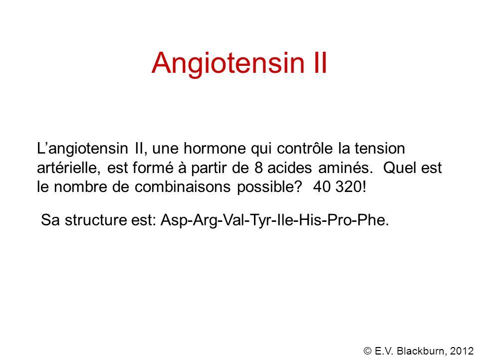 © E.V. Blackburn, 2012 Angiotensin II Langiotensin II, une hormone qui contrôle la tension artérielle, est formé à partir de 8 acides aminés. Quel est