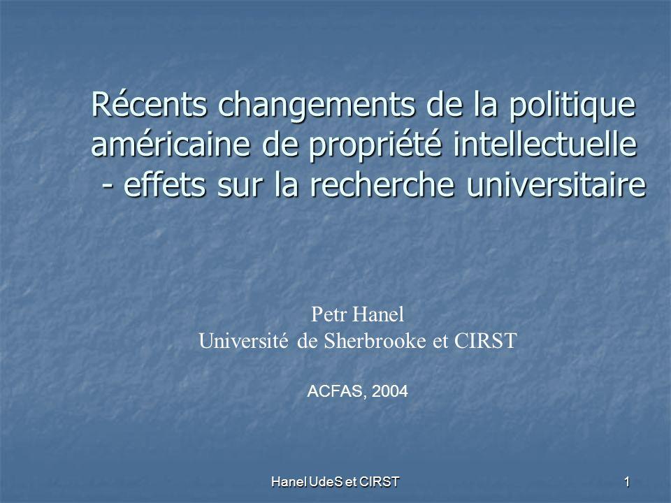 Hanel UdeS et CIRST 1 Récents changements de la politique américaine de propriété intellectuelle - effets sur la recherche universitaire Petr Hanel Université de Sherbrooke et CIRST ACFAS, 2004