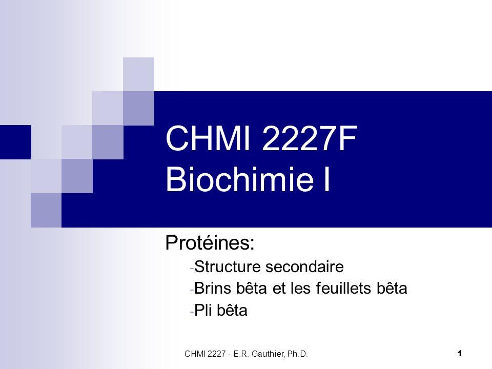 CHMI 2227 - E.R. Gauthier, Ph.D. 1 CHMI 2227F Biochimie I Protéines: - Structure secondaire - Brins bêta et les feuillets bêta - Pli bêta