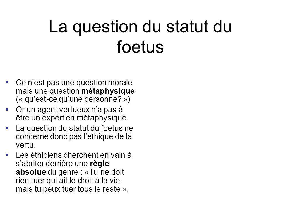 La question du statut du foetus Ce nest pas une question morale mais une question métaphysique (« quest-ce quune personne? ») Or un agent vertueux na