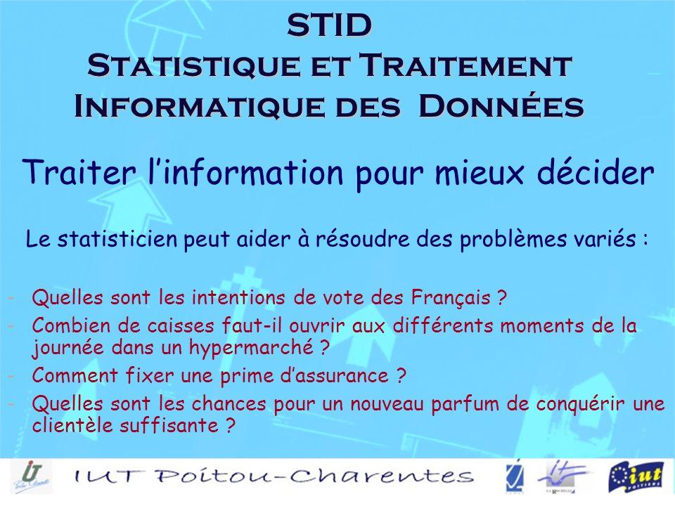 STID Statistique et Traitement Informatique des Données Traiter linformation pour mieux décider Le statisticien peut aider à résoudre des problèmes variés : -Quelles sont les intentions de vote des Français .