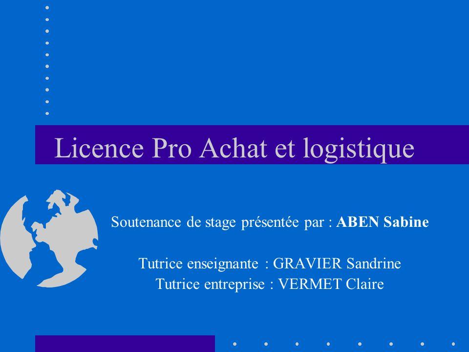 Licence Pro Achat et logistique Soutenance de stage présentée par : ABEN Sabine Tutrice enseignante : GRAVIER Sandrine Tutrice entreprise : VERMET Claire