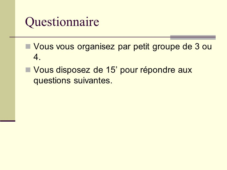 Questionnaire Vous vous organisez par petit groupe de 3 ou 4. Vous disposez de 15 pour répondre aux questions suivantes.
