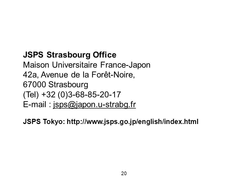 20 JSPS Strasbourg Office Maison Universitaire France-Japon 42a, Avenue de la Forêt-Noire, 67000 Strasbourg (Tel) +32 (0)3-68-85-20-17 E-mail : jsps@j