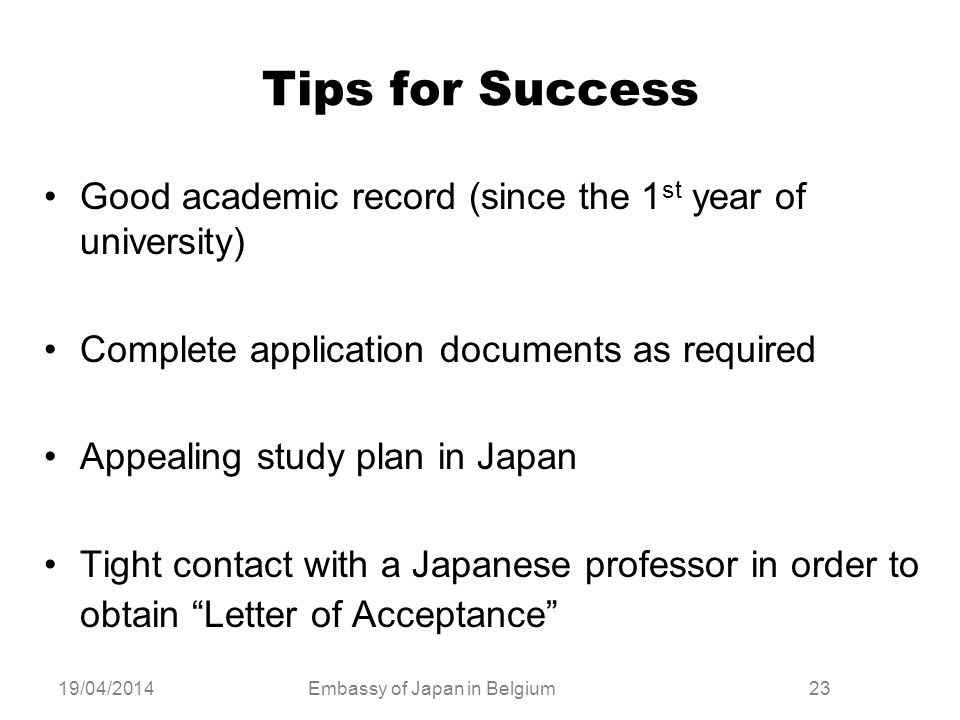 19/04/2014Embassy of Japan in Belgium23 Tips for Success Good academic record (since the 1 st year of university) Complete application documents as re