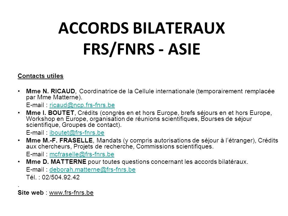 ACCORDS BILATERAUX FRS/FNRS - ASIE Contacts utiles Mme N. RICAUD, Coordinatrice de la Cellule internationale (temporairement remplacée par Mme Mattern
