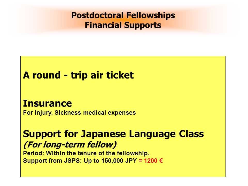 13 Postdoctoral Fellowships Financial Supports A round - trip air ticket Insurance For Injury, Sickness medical expenses Support for Japanese Language