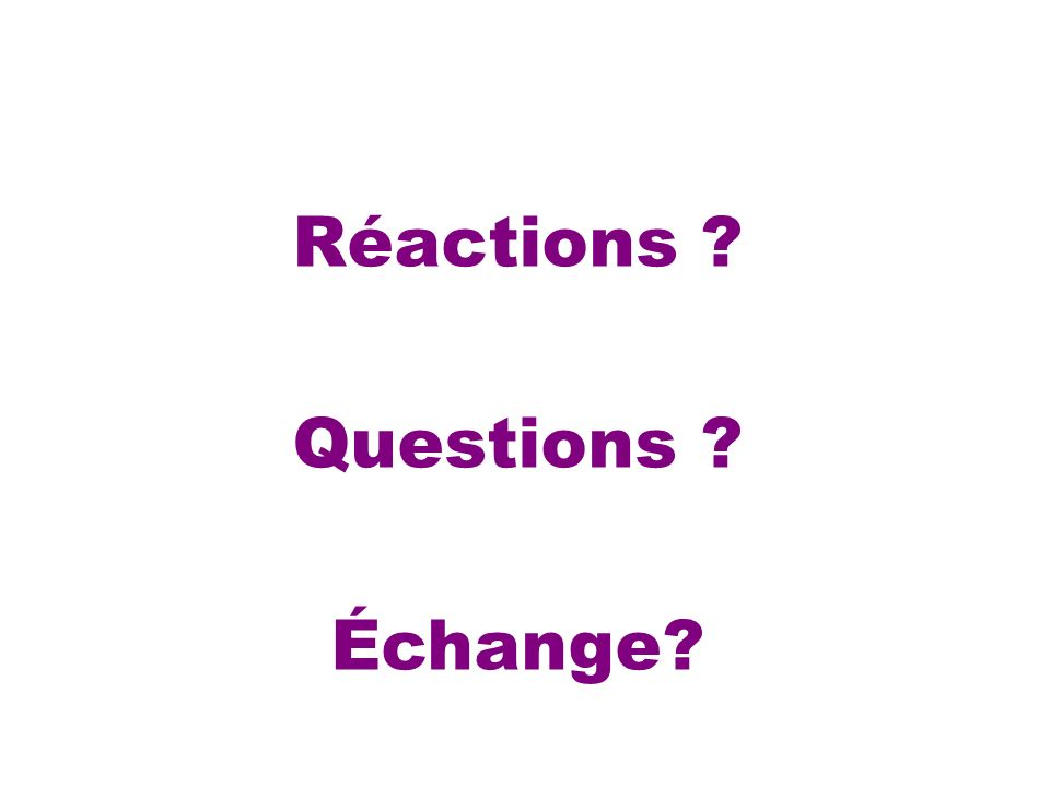Réactions ? Questions ? Échange?