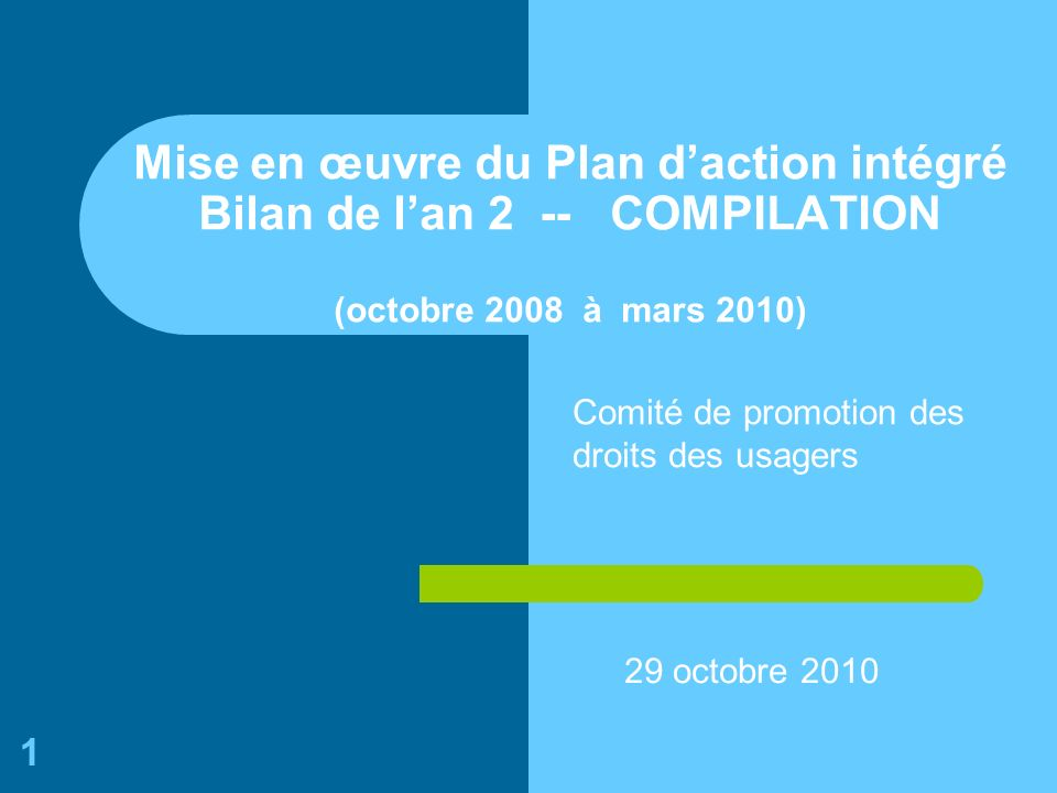 1 Mise en œuvre du Plan daction intégré Bilan de lan 2 -- COMPILATION (octobre 2008 à mars 2010) 29 octobre 2010 Comité de promotion des droits des usagers