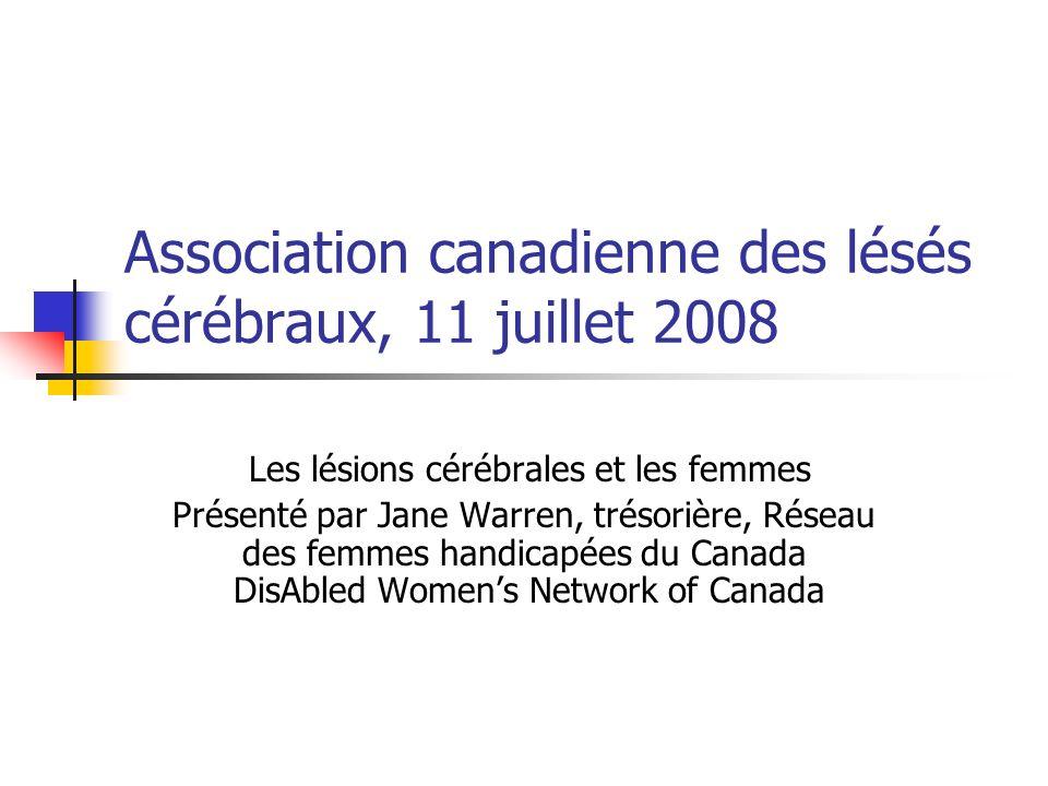 Association canadienne des lésés cérébraux, 11 juillet 2008 Les lésions cérébrales et les femmes Présenté par Jane Warren, trésorière, Réseau des femmes handicapées du Canada DisAbled Womens Network of Canada