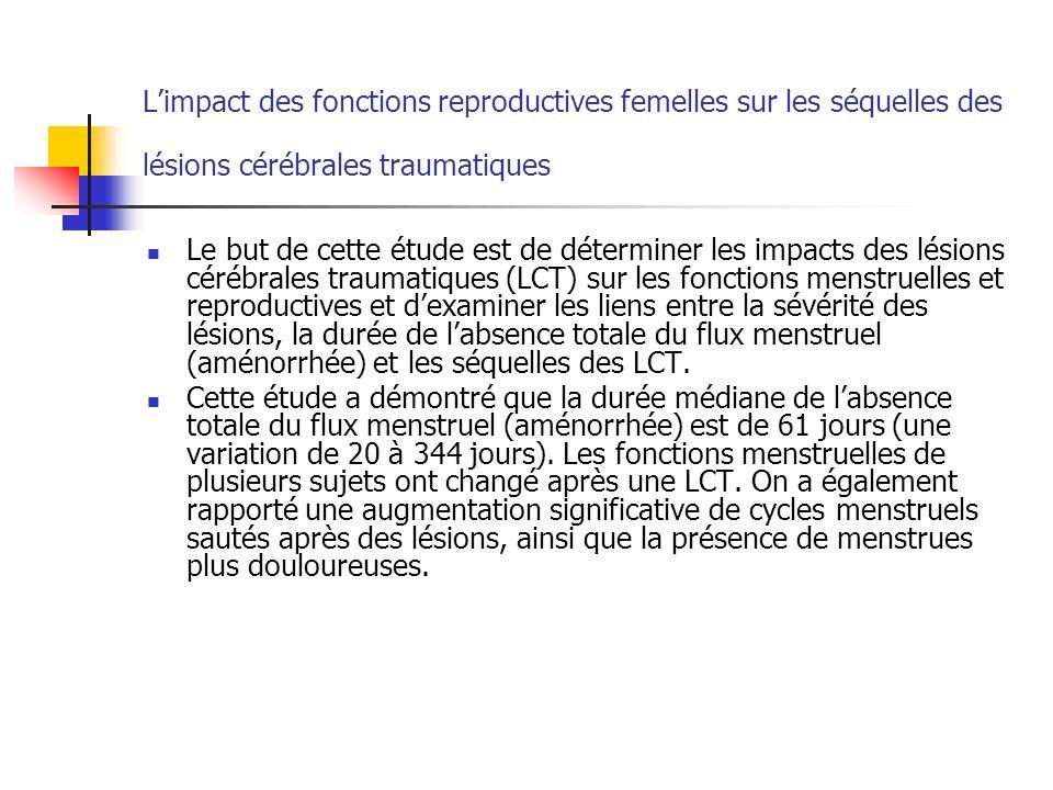 Limpact des fonctions reproductives femelles sur les séquelles des lésions cérébrales traumatiques Le but de cette étude est de déterminer les impacts des lésions cérébrales traumatiques (LCT) sur les fonctions menstruelles et reproductives et dexaminer les liens entre la sévérité des lésions, la durée de labsence totale du flux menstruel (aménorrhée) et les séquelles des LCT.