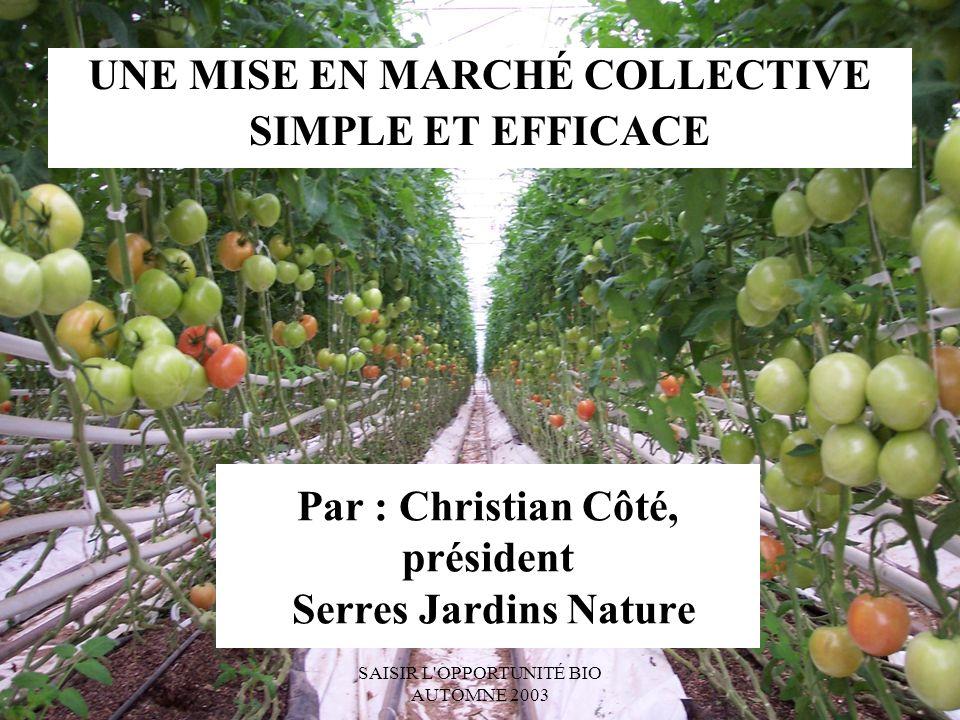SAISIR L OPPORTUNITÉ BIO AUTOMNE 2003 Par : Christian Côté, président Serres Jardins Nature UNE MISE EN MARCHÉ COLLECTIVE SIMPLE ET EFFICACE