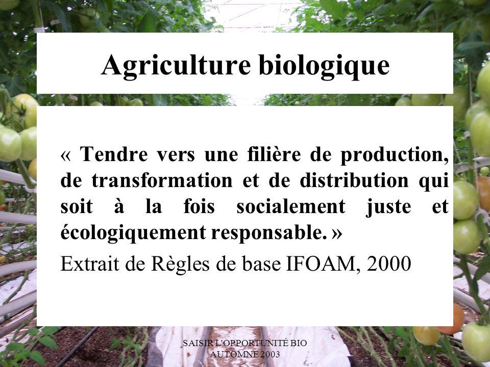 SAISIR L OPPORTUNITÉ BIO AUTOMNE 2003 Agriculture biologique « Tendre vers une filière de production, de transformation et de distribution qui soit à la fois socialement juste et écologiquement responsable.