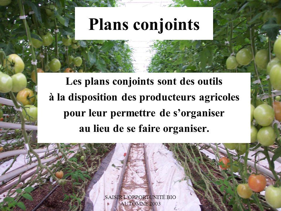 SAISIR L OPPORTUNITÉ BIO AUTOMNE 2003 Plans conjoints Les plans conjoints sont des outils à la disposition des producteurs agricoles pour leur permettre de sorganiser au lieu de se faire organiser.