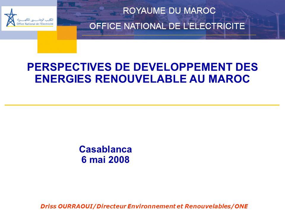PERSPECTIVES DE DEVELOPPEMENT DES ENERGIES RENOUVELABLE AU MAROC ROYAUME DU MAROC OFFICE NATIONAL DE LELECTRICITE Casablanca 6 mai 2008 Driss OURRAOUI/Directeur Environnement et Renouvelables/ONE