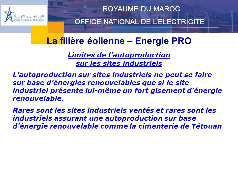 La filière éolienne – Energie PRO ROYAUME DU MAROC OFFICE NATIONAL DE LELECTRICITE Limites de lautoproduction sur les sites industriels Lautoproductio
