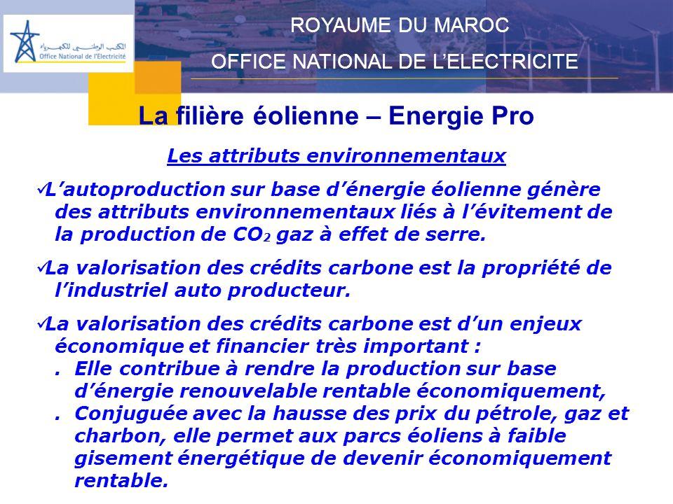 La filière éolienne – Energie Pro ROYAUME DU MAROC OFFICE NATIONAL DE LELECTRICITE Les attributs environnementaux Lautoproduction sur base dénergie éolienne génère des attributs environnementaux liés à lévitement de la production de CO 2 gaz à effet de serre.