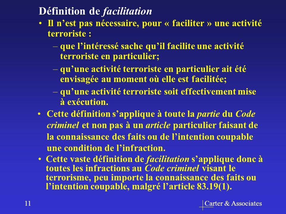 Carter & Associates11 Il nest pas nécessaire, pour « faciliter » une activité terroriste : –que lintéressé sache quil facilite une activité terroriste en particulier; –quune activité terroriste en particulier ait été envisagée au moment où elle est facilitée; –quune activité terroriste soit effectivement mise à exécution.