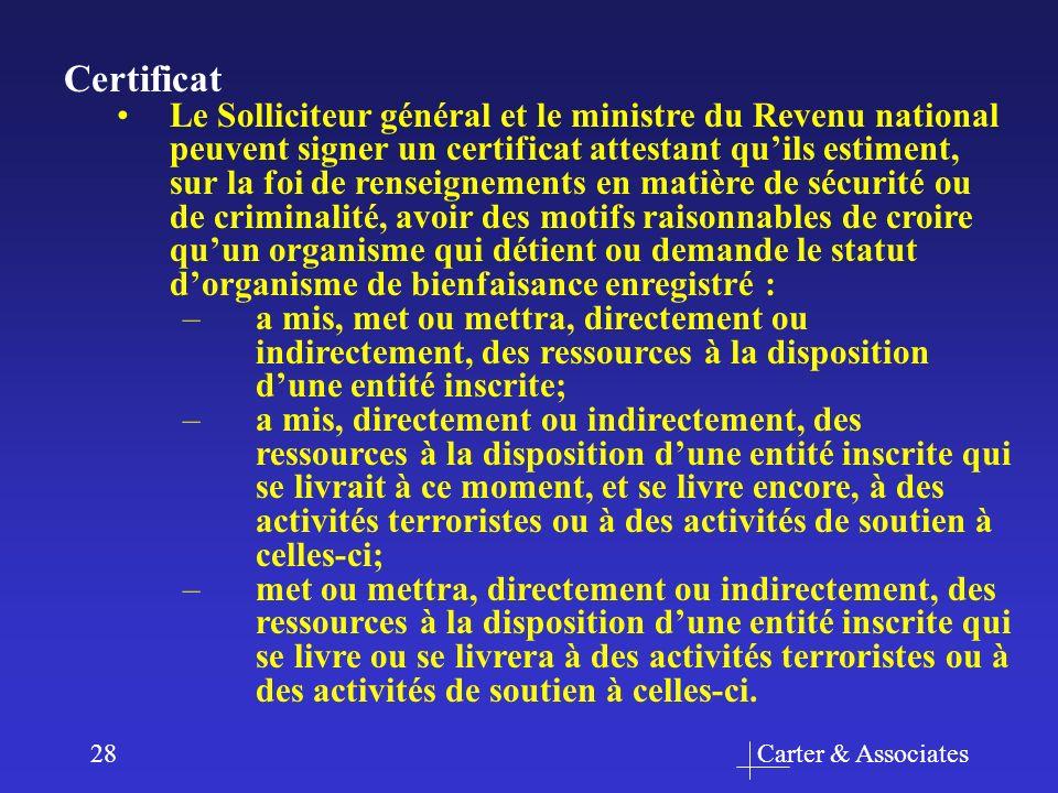 Carter & Associates28 Certificat Le Solliciteur général et le ministre du Revenu national peuvent signer un certificat attestant quils estiment, sur la foi de renseignements en matière de sécurité ou de criminalité, avoir des motifs raisonnables de croire quun organisme qui détient ou demande le statut dorganisme de bienfaisance enregistré : –a mis, met ou mettra, directement ou indirectement, des ressources à la disposition dune entité inscrite; –a mis, directement ou indirectement, des ressources à la disposition dune entité inscrite qui se livrait à ce moment, et se livre encore, à des activités terroristes ou à des activités de soutien à celles-ci; –met ou mettra, directement ou indirectement, des ressources à la disposition dune entité inscrite qui se livre ou se livrera à des activités terroristes ou à des activités de soutien à celles-ci.