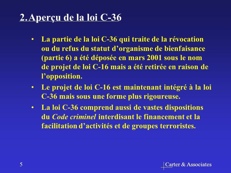Carter & Associates5 2.Aperçu de la loi C-36 La partie de la loi C-36 qui traite de la révocation ou du refus du statut dorganisme de bienfaisance (partie 6) a été déposée en mars 2001 sous le nom de projet de loi C-16 mais a été retirée en raison de lopposition.