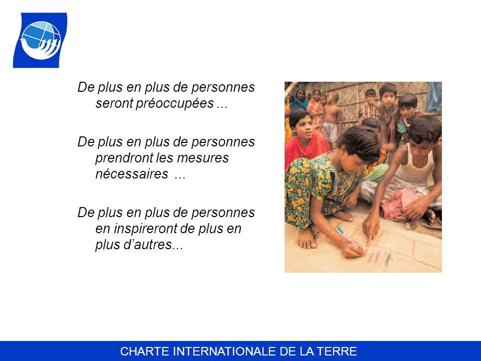 CHARTE INTERNATIONALE DE LA TERRE De plus en plus de personnes seront préoccupées... De plus en plus de personnes prendront les mesures nécessaires...