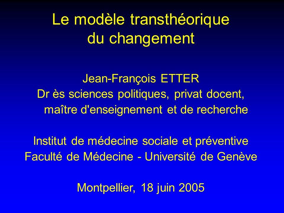 Le modèle transthéorique du changement Jean-François ETTER Dr ès sciences politiques, privat docent, maître d enseignement et de recherche Institut de médecine sociale et préventive Faculté de Médecine - Université de Genève Montpellier, 18 juin 2005