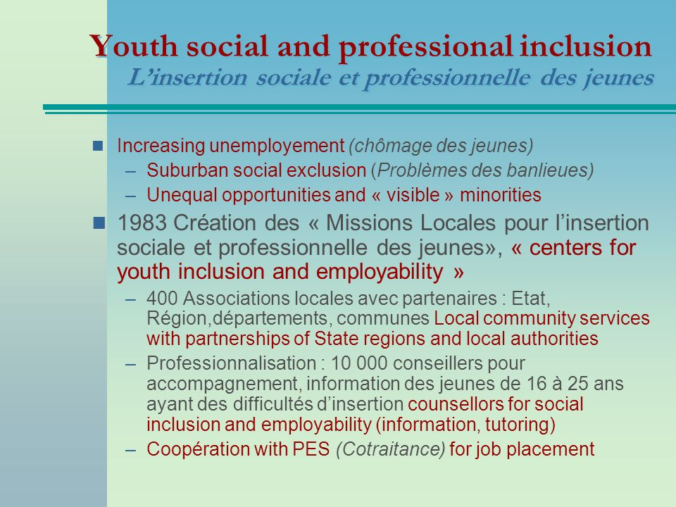 Youth social and professional inclusion Linsertion sociale et professionnelle des jeunes Increasing unemployement (chômage des jeunes) –Suburban social exclusion (Problèmes des banlieues) –Unequal opportunities and « visible » minorities 1983 Création des « Missions Locales pour linsertion sociale et professionnelle des jeunes», « centers for youth inclusion and employability » –400 Associations locales avec partenaires : Etat, Région,départements, communes Local community services with partnerships of State regions and local authorities –Professionnalisation : 10 000 conseillers pour accompagnement, information des jeunes de 16 à 25 ans ayant des difficultés dinsertion counsellors for social inclusion and employability (information, tutoring) –Coopération with PES (Cotraitance) for job placement