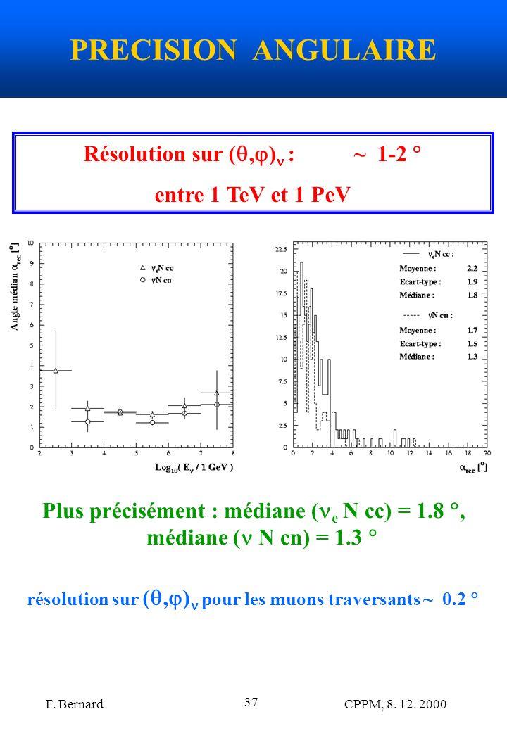 F. Bernard CPPM, 8. 12. 2000 37 PRECISION ANGULAIRE Résolution sur (, ) :~ 1-2 entre 1 TeV et 1 PeV Plus précisément : médiane ( e N cc) = 1.8, médian