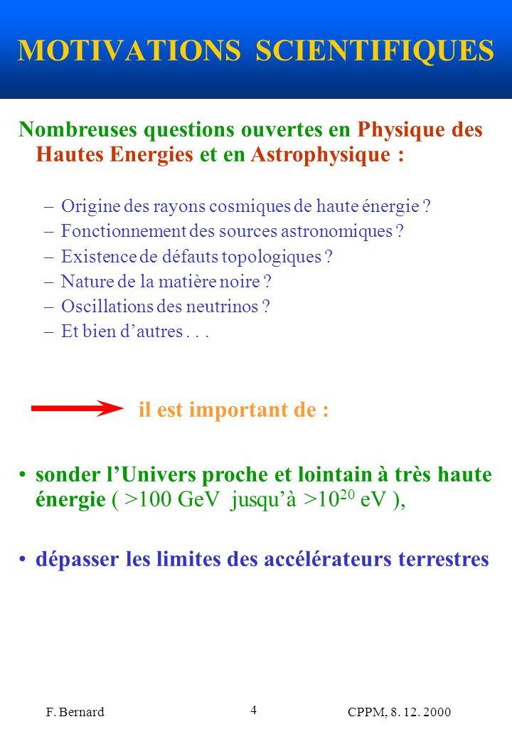 F. Bernard CPPM, 8. 12. 2000 4 MOTIVATIONS SCIENTIFIQUES Nombreuses questions ouvertes en Physique des Hautes Energies et en Astrophysique : –Origine