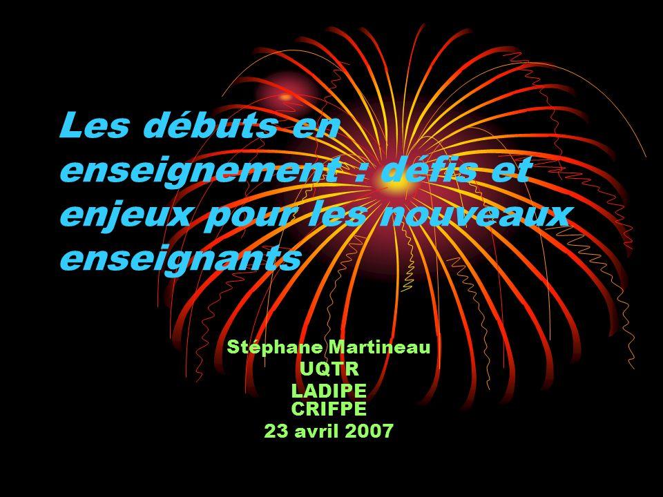 Les débuts en enseignement : défis et enjeux pour les nouveaux enseignants Stéphane Martineau UQTR LADIPE CRIFPE 23 avril 2007