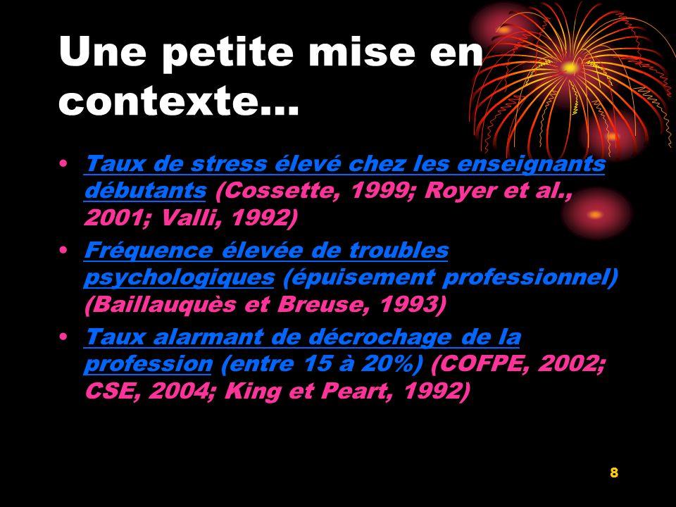 8 Une petite mise en contexte… Taux de stress élevé chez les enseignants débutants (Cossette, 1999; Royer et al., 2001; Valli, 1992) Fréquence élevée de troubles psychologiques (épuisement professionnel) (Baillauquès et Breuse, 1993) Taux alarmant de décrochage de la profession (entre 15 à 20%) (COFPE, 2002; CSE, 2004; King et Peart, 1992)