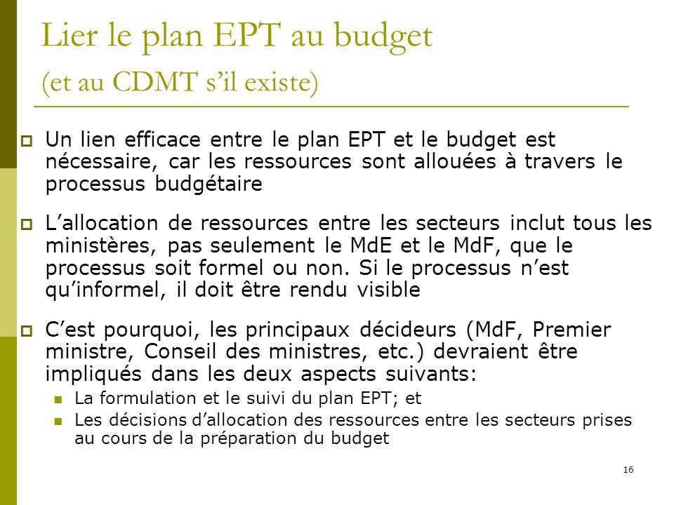 16 Lier le plan EPT au budget (et au CDMT sil existe) Un lien efficace entre le plan EPT et le budget est nécessaire, car les ressources sont allouées