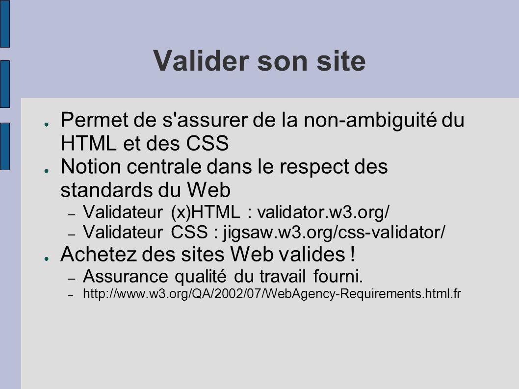 Valider son site Permet de s'assurer de la non-ambiguité du HTML et des CSS Notion centrale dans le respect des standards du Web – Validateur (x)HTML