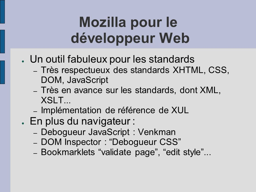 Mozilla pour le développeur Web Un outil fabuleux pour les standards – Très respectueux des standards XHTML, CSS, DOM, JavaScript – Très en avance sur les standards, dont XML, XSLT...
