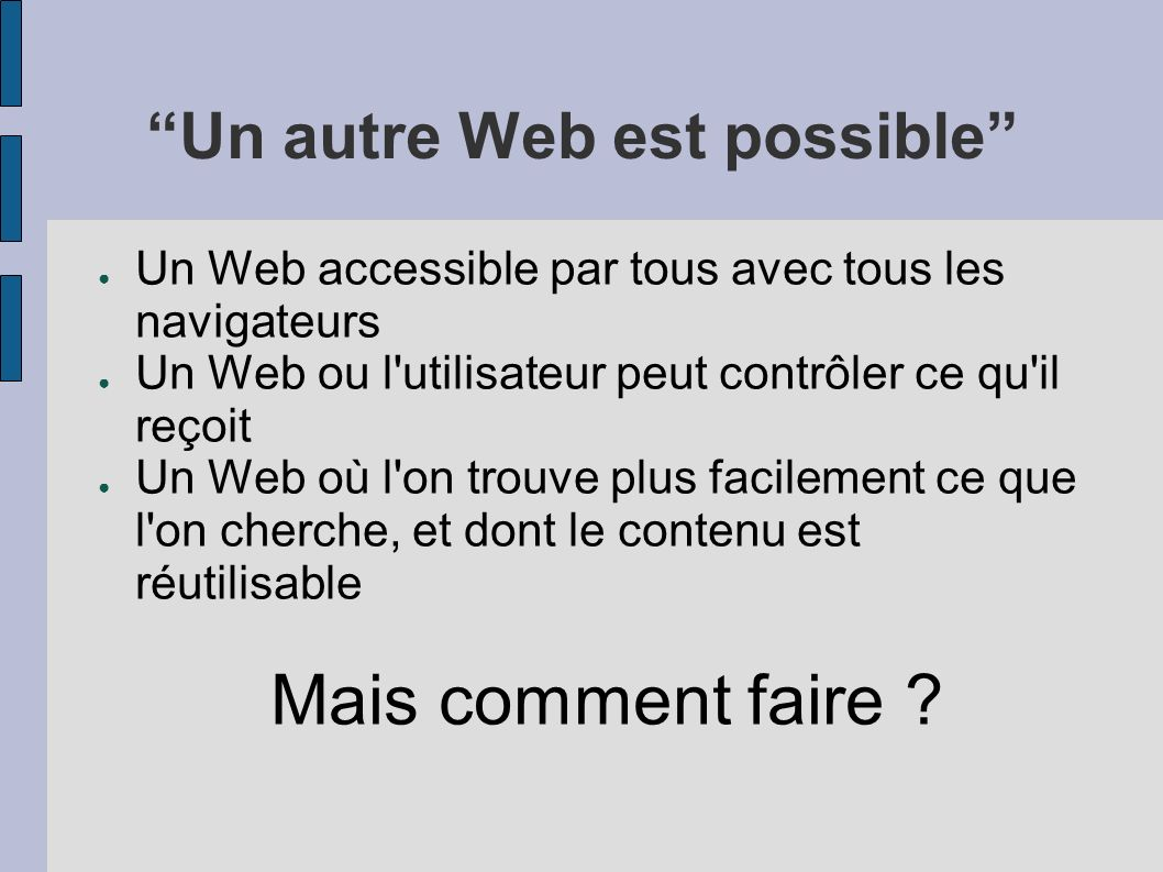Un autre Web est possible Un Web accessible par tous avec tous les navigateurs Un Web ou l utilisateur peut contrôler ce qu il reçoit Un Web où l on trouve plus facilement ce que l on cherche, et dont le contenu est réutilisable Mais comment faire