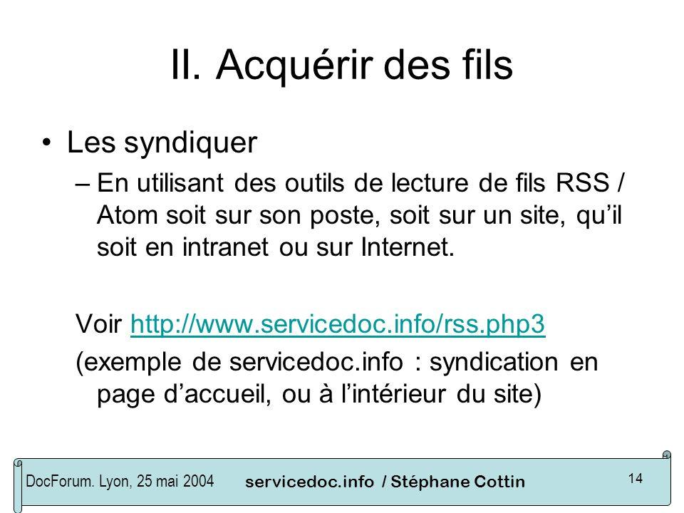 DocForum. Lyon, 25 mai 2004servicedoc.info / Stéphane Cottin 14 II. Acquérir des fils Les syndiquer –En utilisant des outils de lecture de fils RSS /