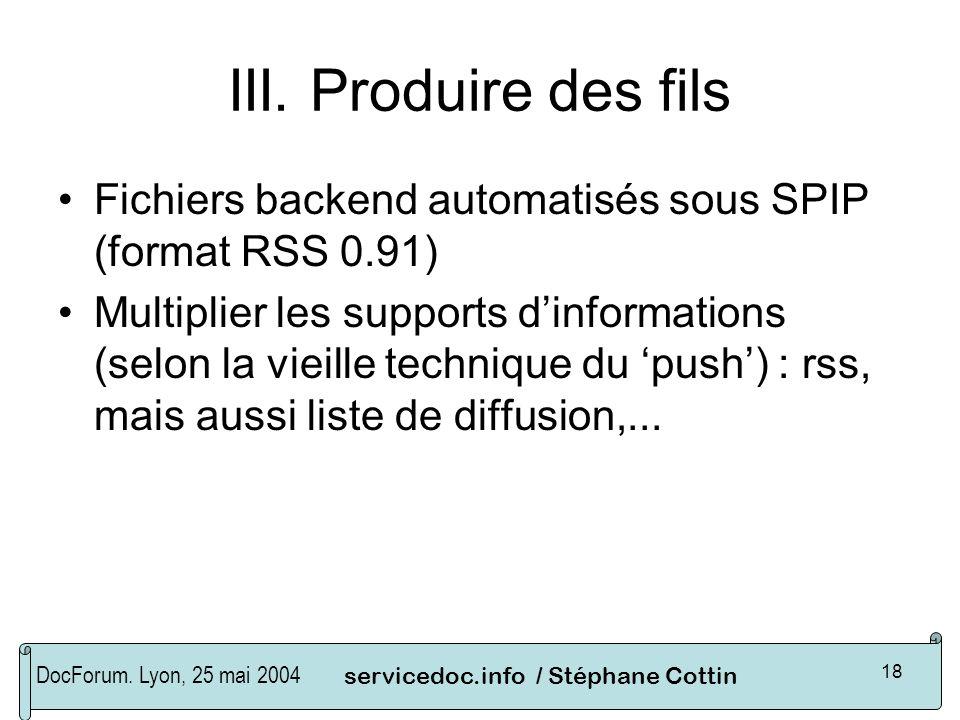 DocForum. Lyon, 25 mai 2004servicedoc.info / Stéphane Cottin 18 III. Produire des fils Fichiers backend automatisés sous SPIP (format RSS 0.91) Multip