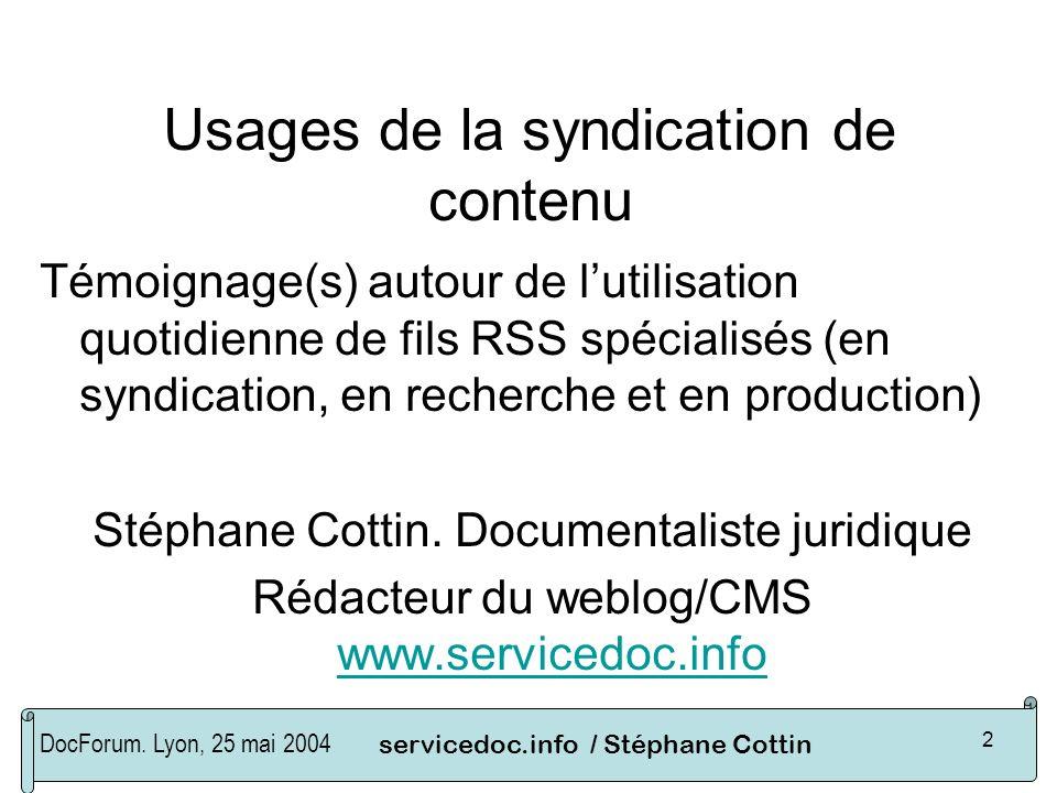 DocForum. Lyon, 25 mai 2004servicedoc.info / Stéphane Cottin 2 Usages de la syndication de contenu Témoignage(s) autour de lutilisation quotidienne de
